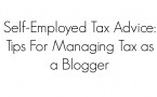 Self-Employed Tax Advice: Tips For Managing Tax as a Blogger